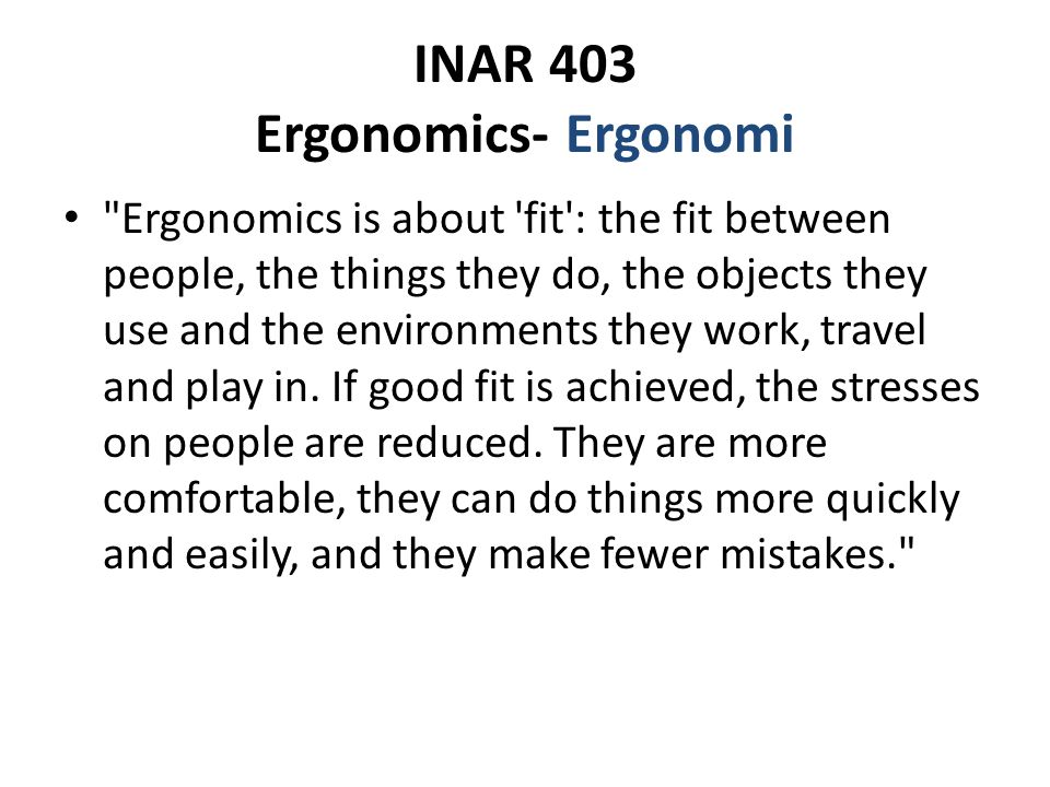 INAR 403 Ergonomics- Ergonomi Ergonomics is about fit : the fit between people, the things they do, the objects they use and the environments they work, travel and play in.
