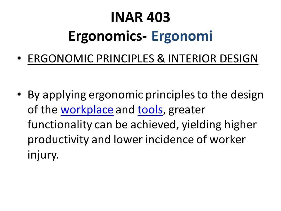 INAR 403 Ergonomics- Ergonomi ERGONOMIC PRINCIPLES & INTERIOR DESIGN By applying ergonomic principles to the design of the workplace and tools, greate