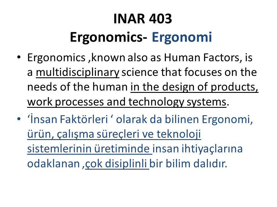 INAR 403 Ergonomics- Ergonomi Ergonomics,known also as Human Factors, is a multidisciplinary science that focuses on the needs of the human in the design of products, work processes and technology systems.