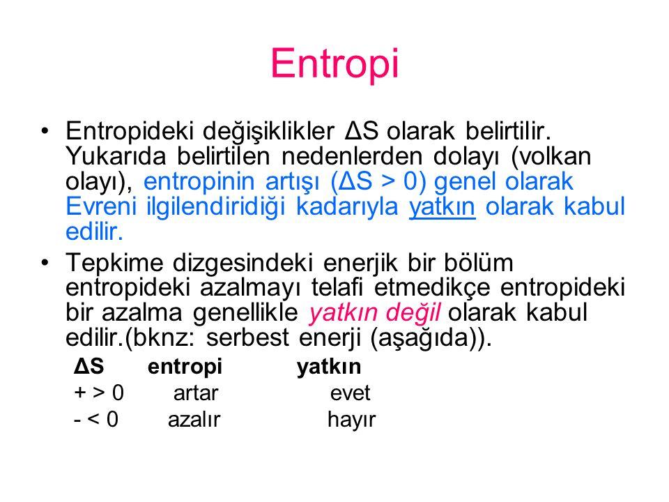 Entropi Entropideki değişiklikler ΔS olarak belirtilir. Yukarıda belirtilen nedenlerden dolayı (volkan olayı), entropinin artışı (ΔS > 0) genel olarak