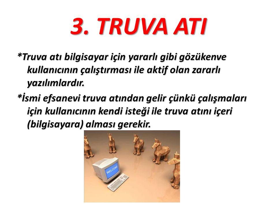 3. TRUVA ATI *Truva atı bilgisayar için yararlı gibi gözükenve kullanıcının çalıştırması ile aktif olan zararlı yazılımlardır. *İsmi efsanevi truva at