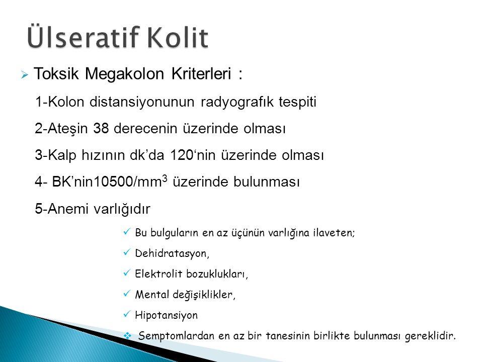  Toksik Megakolon Kriterleri : 1-Kolon distansiyonunun radyografık tespiti 2-Ateşin 38 derecenin üzerinde olması 3-Kalp hızının dk'da 120'nin üzerind
