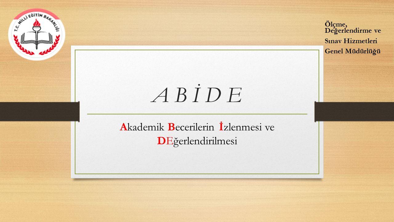 A B İ D E Akademik Becerilerin İzlenmesi ve DEğerlendirilmesi Ölçme, Değerlendirme ve Sınav Hizmetleri Genel Müdürlüğü