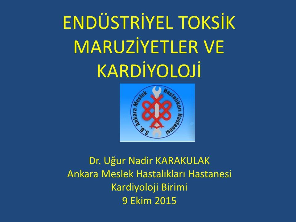 ENDÜSTRİYEL TOKSİK MARUZİYETLER VE KARDİYOLOJİ Dr. Uğur Nadir KARAKULAK Ankara Meslek Hastalıkları Hastanesi Kardiyoloji Birimi 9 Ekim 2015