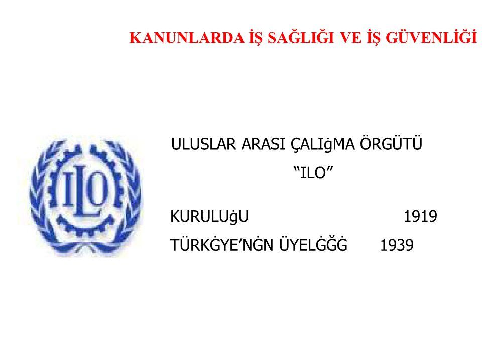 """KANUNLARDA İŞ SAĞLIĞI VE İŞ GÜVENLİĞİ ULUSLAR ARASI ÇALIġMA ÖRGÜTÜ """"ILO"""" KURULUġU1919 TÜRKĠYE'NĠN ÜYELĠĞĠ1939"""