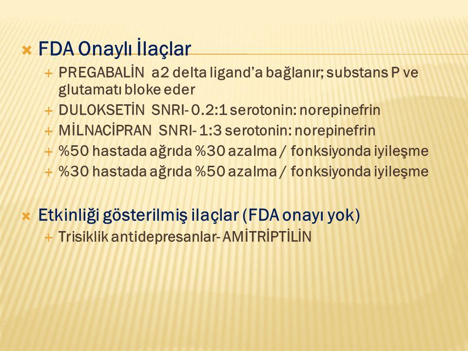  FDA Onaylı İlaçlar  PREGABALİN a2 delta ligand'a bağlanır; substans P ve glutamatı bloke eder  DULOKSETİN SNRI- 0.2:1 serotonin: norepinefrin  Mİ
