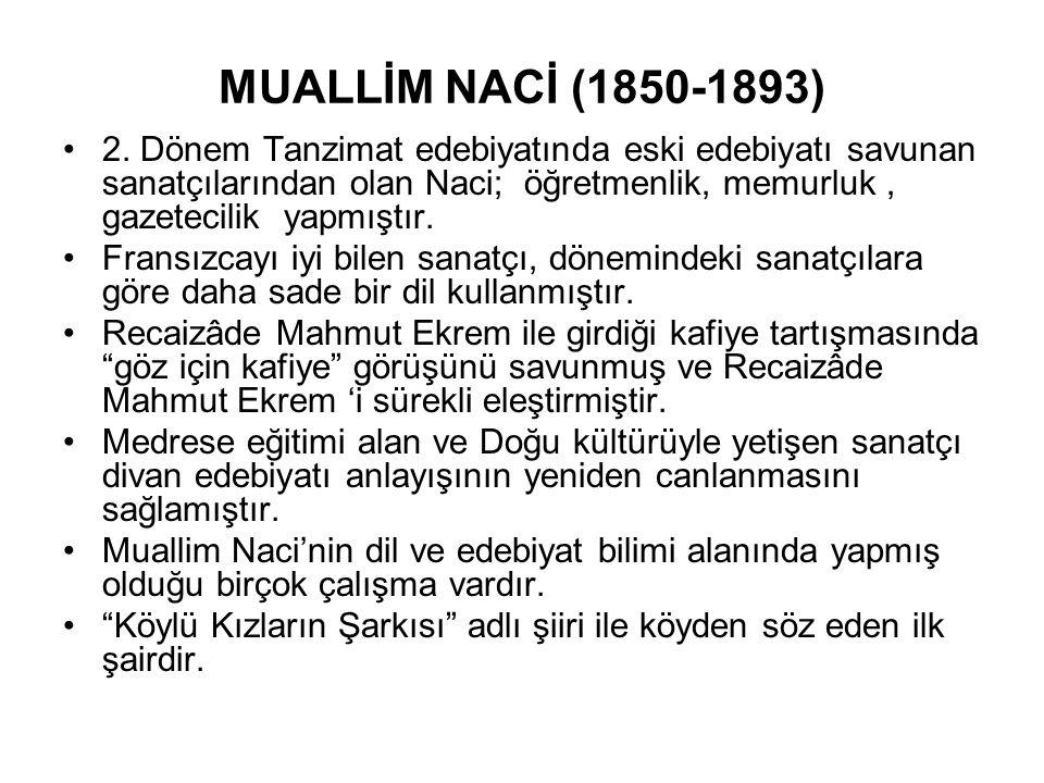 MUALLİM NACİ (1850-1893) 2. Dönem Tanzimat edebiyatında eski edebiyatı savunan sanatçılarından olan Naci; öğretmenlik, memurluk, gazetecilik yapmıştır
