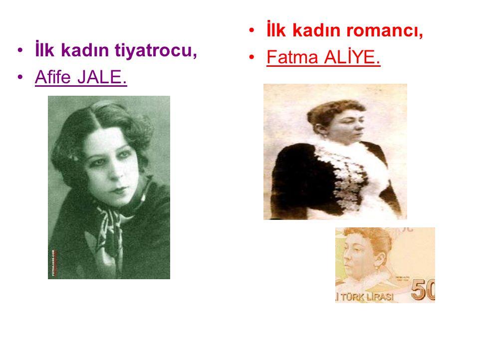 İlk kadın tiyatrocu, Afife JALE. İlk kadın romancı, Fatma ALİYE.