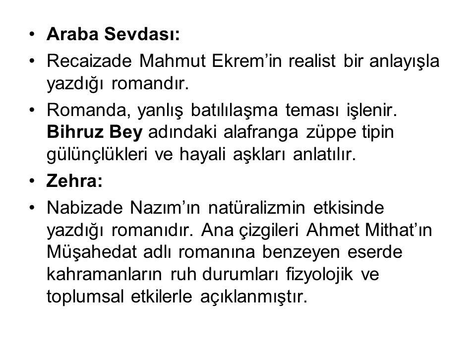 Araba Sevdası: Recaizade Mahmut Ekrem'in realist bir anlayışla yazdığı romandır. Romanda, yanlış batılılaşma teması işlenir. Bihruz Bey adındaki alafr