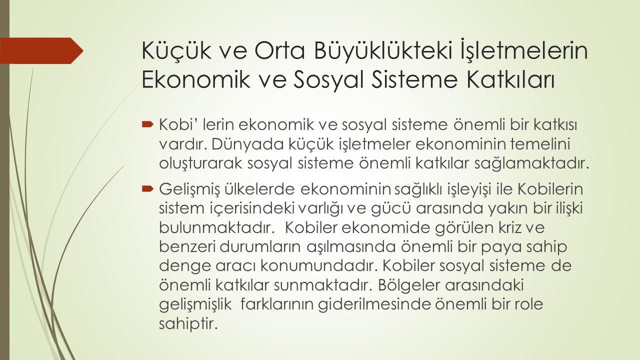 Küçük ve Orta Büyüklükteki İşletmelerin Ekonomik ve Sosyal Sisteme Katkıları  Kobi' lerin ekonomik ve sosyal sisteme önemli bir katkısı vardır. Dünya