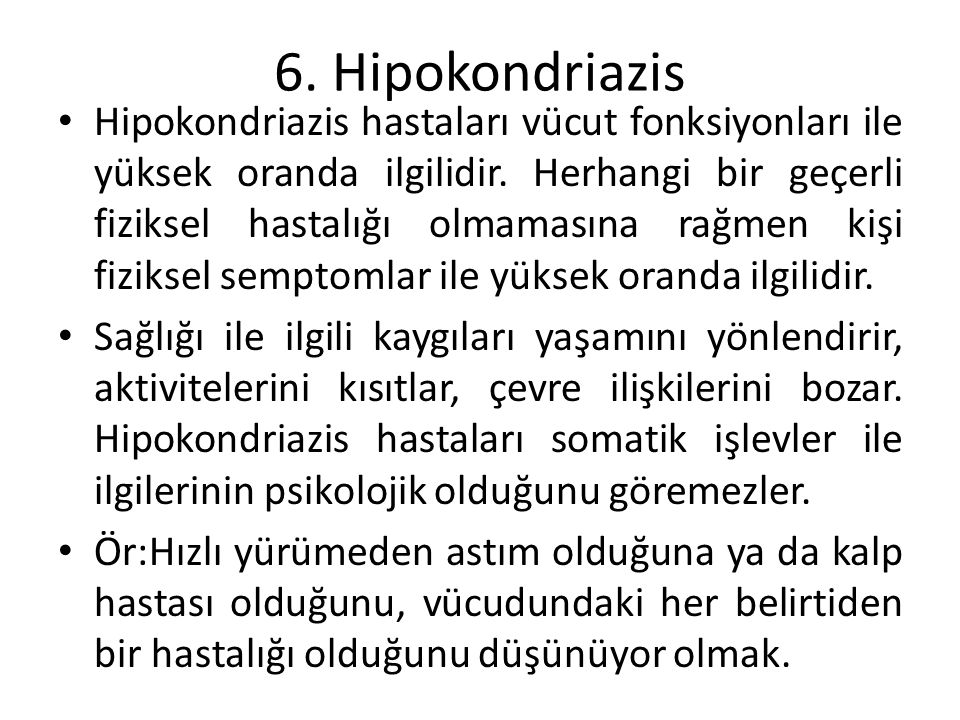 6. Hipokondriazis Hipokondriazis hastaları vücut fonksiyonları ile yüksek oranda ilgilidir. Herhangi bir geçerli fiziksel hastalığı olmamasına rağmen