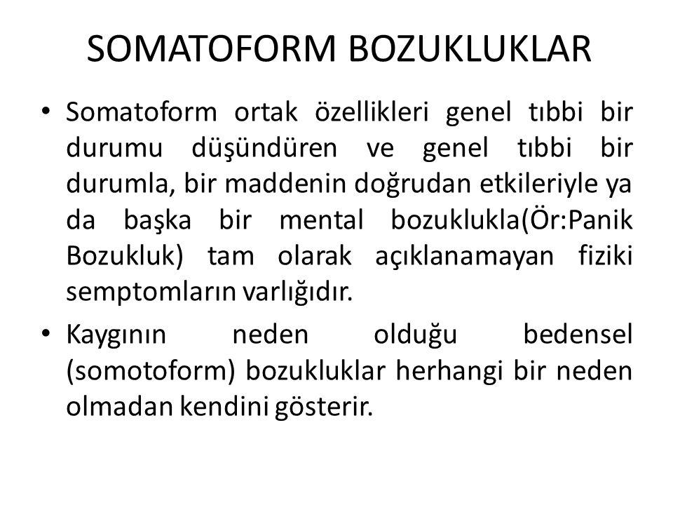 SOMATOFORM BOZUKLUKLAR Somatoform ortak özellikleri genel tıbbi bir durumu düşündüren ve genel tıbbi bir durumla, bir maddenin doğrudan etkileriyle ya