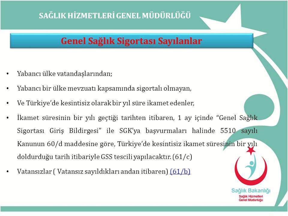 SAĞLIK HİZMETLERİ GENEL MÜDÜRLÜĞÜ Genel Sağlık Sigortası Sayılanlar Yabancı ülke vatandaşlarından; Yabancı bir ülke mevzuatı kapsamında sigortalı olmayan, Ve Türkiye'de kesintisiz olarak bir yıl süre ikamet edenler, İkamet süresinin bir yılı geçtiği tarihten itibaren, 1 ay içinde Genel Sağlık Sigortası Giriş Bildirgesi ile SGK'ya başvurmaları halinde 5510 sayılı Kanunun 60/d maddesine göre, Türkiye'de kesintisiz ikamet süresinin bir yılı doldurduğu tarih itibariyle GSS tescili yapılacaktır.