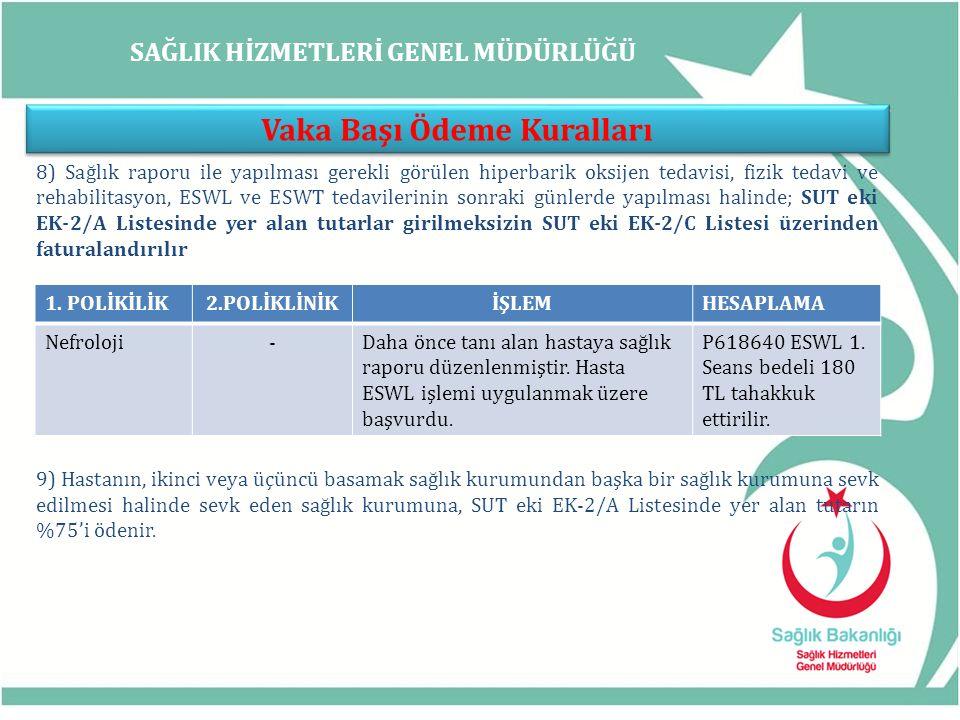 SAĞLIK HİZMETLERİ GENEL MÜDÜRLÜĞÜ Vaka Başı Ödeme Kuralları 8) Sağlık raporu ile yapılması gerekli görülen hiperbarik oksijen tedavisi, fizik tedavi ve rehabilitasyon, ESWL ve ESWT tedavilerinin sonraki günlerde yapılması halinde; SUT eki EK-2/A Listesinde yer alan tutarlar girilmeksizin SUT eki EK-2/C Listesi üzerinden faturalandırılır 9) Hastanın, ikinci veya üçüncü basamak sağlık kurumundan başka bir sağlık kurumuna sevk edilmesi halinde sevk eden sağlık kurumuna, SUT eki EK-2/A Listesinde yer alan tutarın %75'i ödenir.