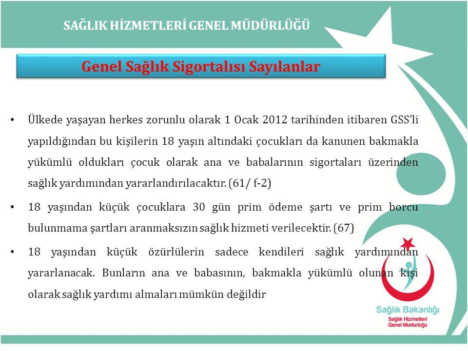 SAĞLIK HİZMETLERİ GENEL MÜDÜRLÜĞÜ Genel Sağlık Sigortalısı Sayılanlar Ülkede yaşayan herkes zorunlu olarak 1 Ocak 2012 tarihinden itibaren GSS'li yapı