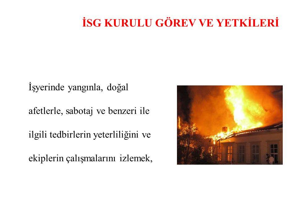 İSG KURULU GÖREV VE YETKİLERİ İşyerinde yangınla, doğal afetlerle, sabotaj ve benzeri ile ilgili tedbirlerin yeterliliğini ve ekiplerin çalışmalarını