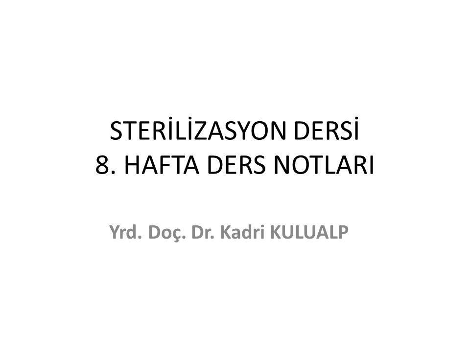 STERİLİZASYON DERSİ 8. HAFTA DERS NOTLARI Yrd. Doç. Dr. Kadri KULUALP