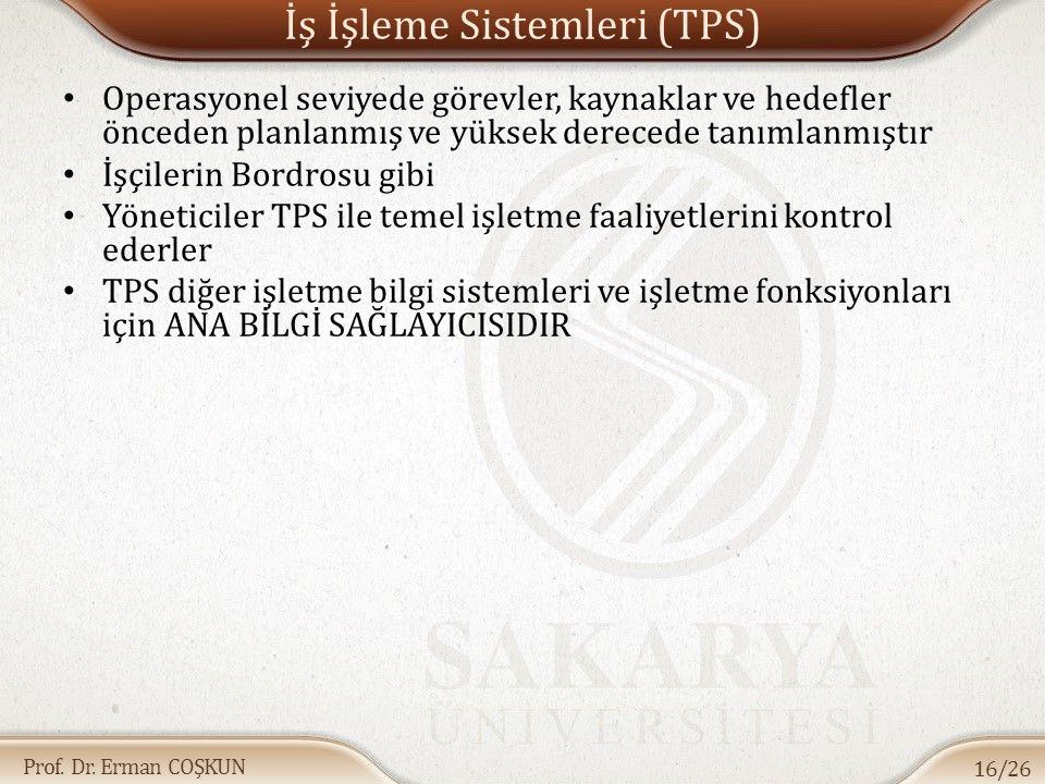 Prof. Dr. Erman COŞKUN İş İşleme Sistemleri (TPS) Operasyonel seviyede görevler, kaynaklar ve hedefler önceden planlanmış ve yüksek derecede tanımlanm