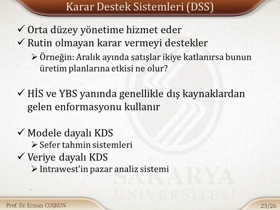 Prof. Dr. Erman COŞKUN Karar Destek Sistemleri (DSS) Orta düzey yönetime hizmet eder Rutin olmayan karar vermeyi destekler  Örneğin: Aralık ayında sa
