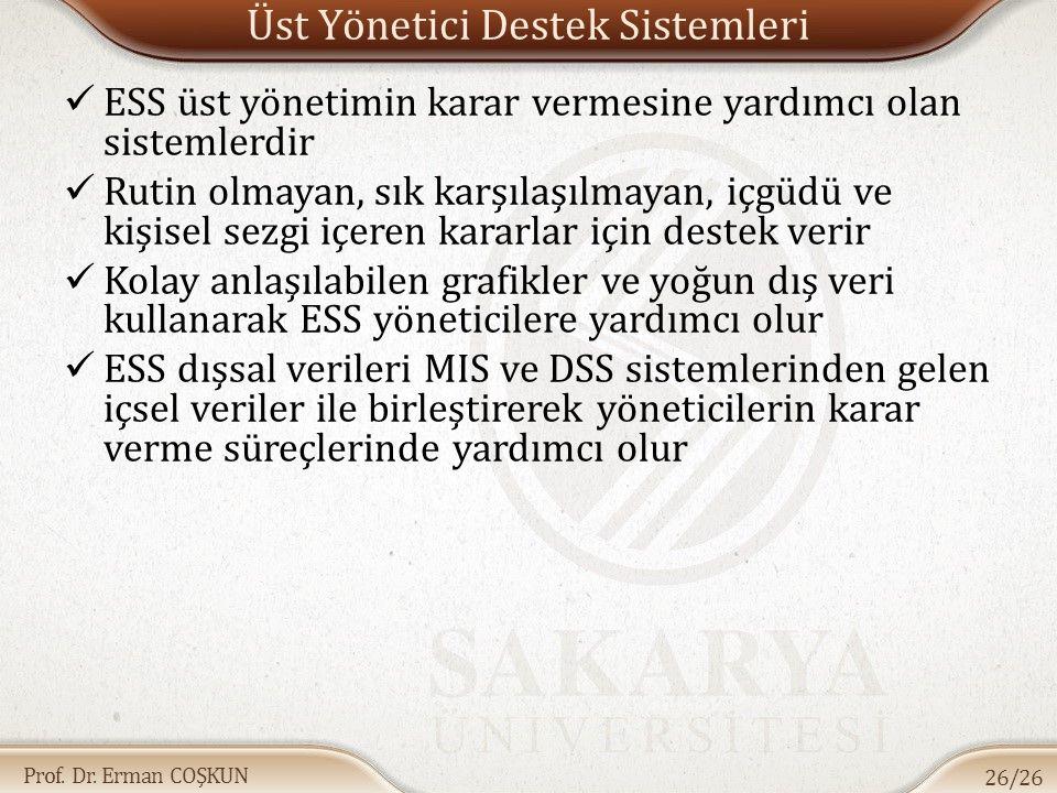 Prof. Dr. Erman COŞKUN Üst Yönetici Destek Sistemleri ESS üst yönetimin karar vermesine yardımcı olan sistemlerdir Rutin olmayan, sık karşılaşılmayan,