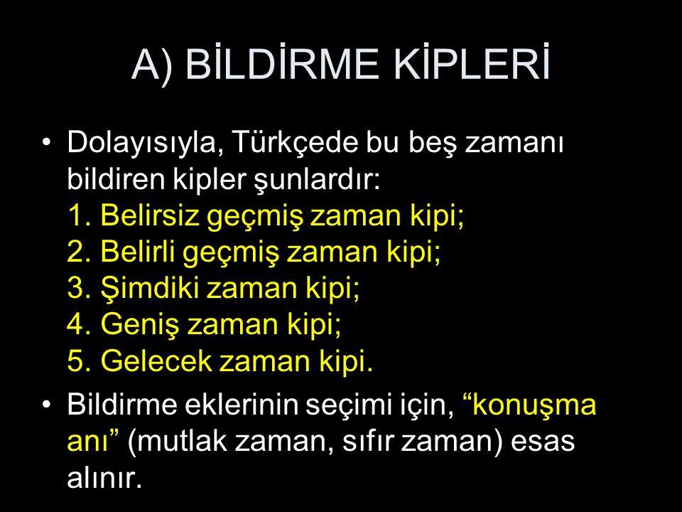 A) BİLDİRME KİPLERİ Dolayısıyla, Türkçede bu beş zamanı bildiren kipler şunlardır: 1.