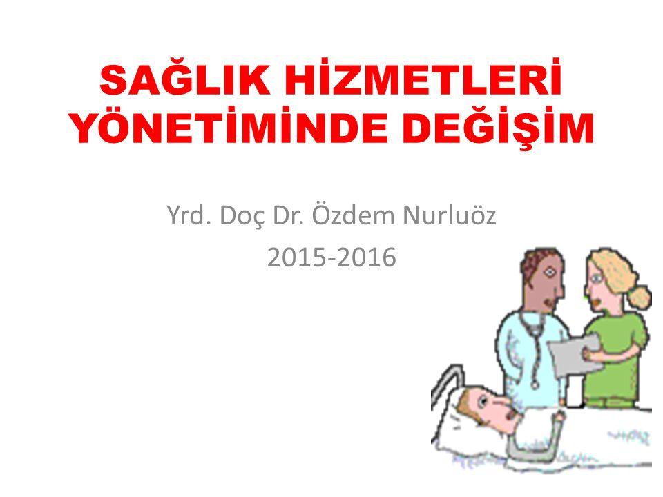 SAĞLIK HİZMETLERİ YÖNETİMİNDE DEĞİŞİM Yrd. Doç Dr. Özdem Nurluöz 2015-2016