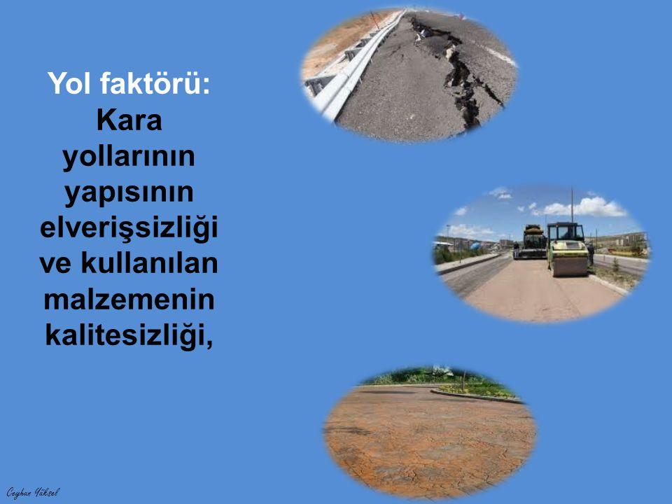 Ceyhun Yüksel Yol faktörü: Kara yollarının yapısının elverişsizliği ve kullanılan malzemenin kalitesizliği,