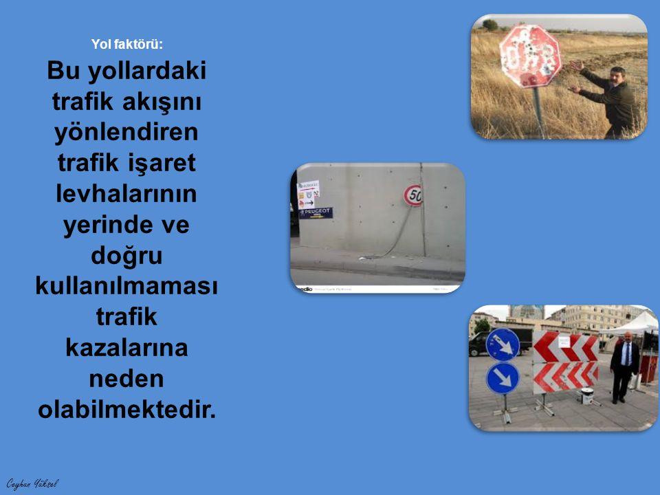 Ceyhun Yüksel Yol faktörü: Bu yollardaki trafik akışını yönlendiren trafik işaret levhalarının yerinde ve doğru kullanılmaması trafik kazalarına neden olabilmektedir.