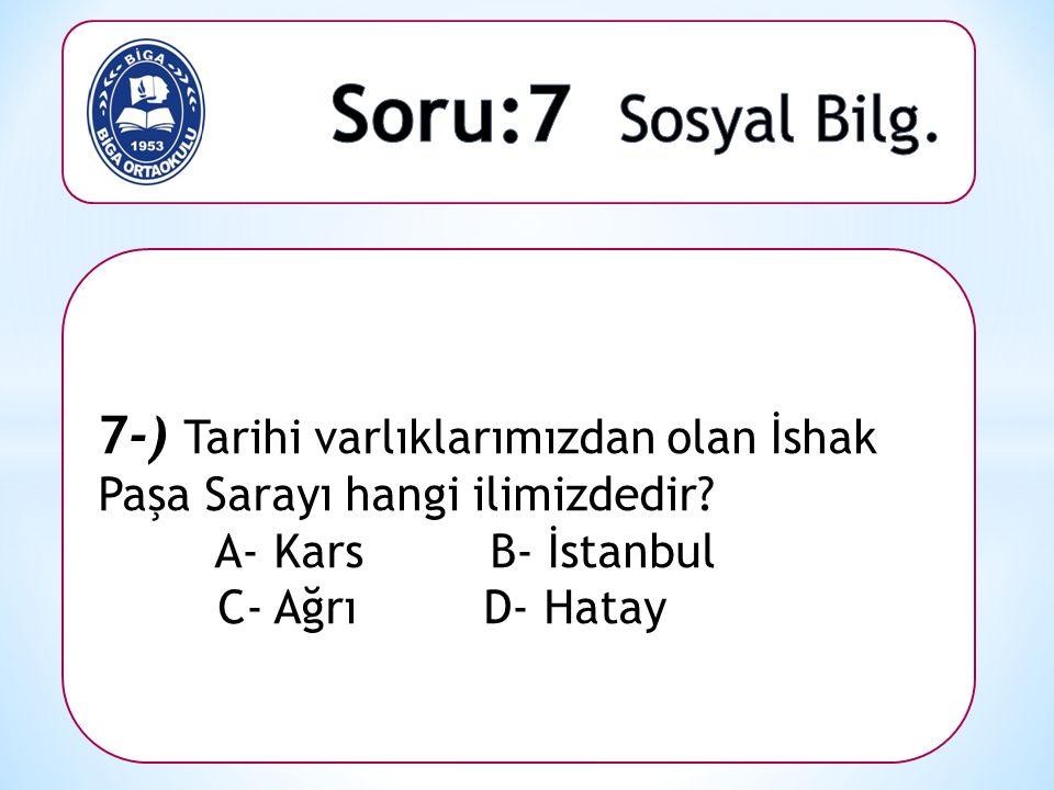 7-) Tarihi varlıklarımızdan olan İshak Paşa Sarayı hangi ilimizdedir? A- Kars B- İstanbul C- Ağrı D- Hatay