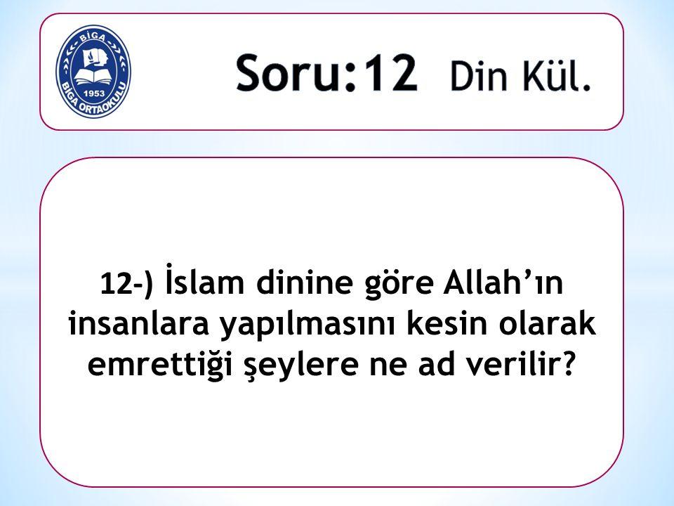 12-) İslam dinine göre Allah'ın insanlara yapılmasını kesin olarak emrettiği şeylere ne ad verilir?