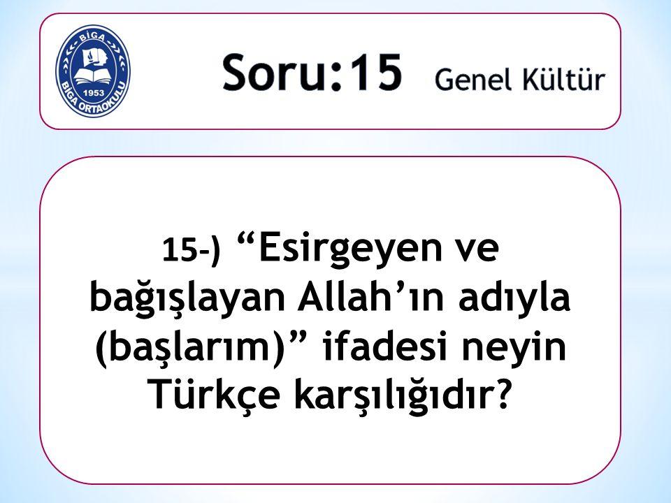 """15-) """"Esirgeyen ve bağışlayan Allah'ın adıyla (başlarım)"""" ifadesi neyin Türkçe karşılığıdır?"""