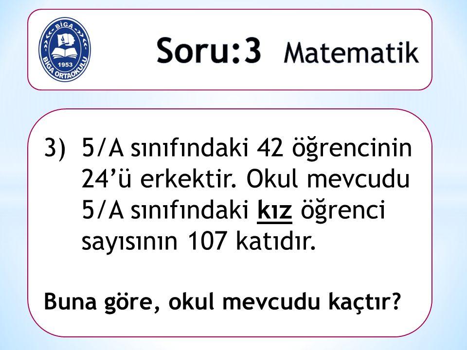 3)5/A sınıfındaki 42 öğrencinin 24'ü erkektir. Okul mevcudu 5/A sınıfındaki kız öğrenci sayısının 107 katıdır. Buna göre, okul mevcudu kaçtır?