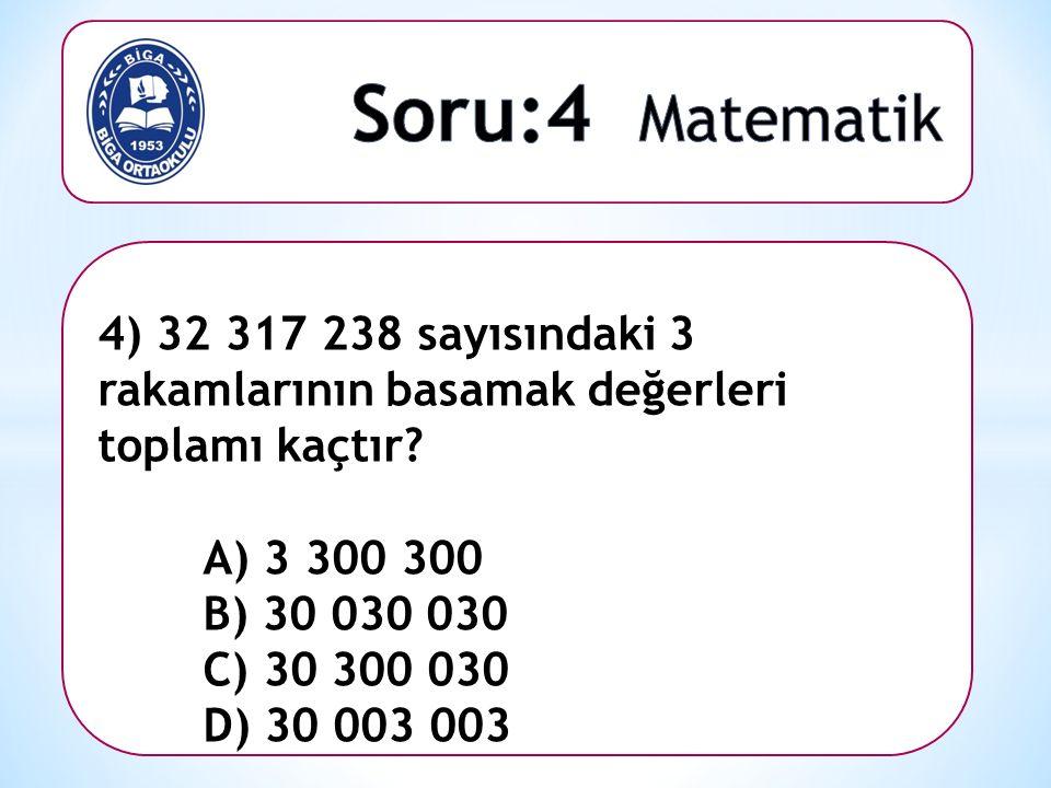 4) 32 317 238 sayısındaki 3 rakamlarının basamak değerleri toplamı kaçtır? A) 3 300 300 B) 30 030 030 C) 30 300 030 D) 30 003 003