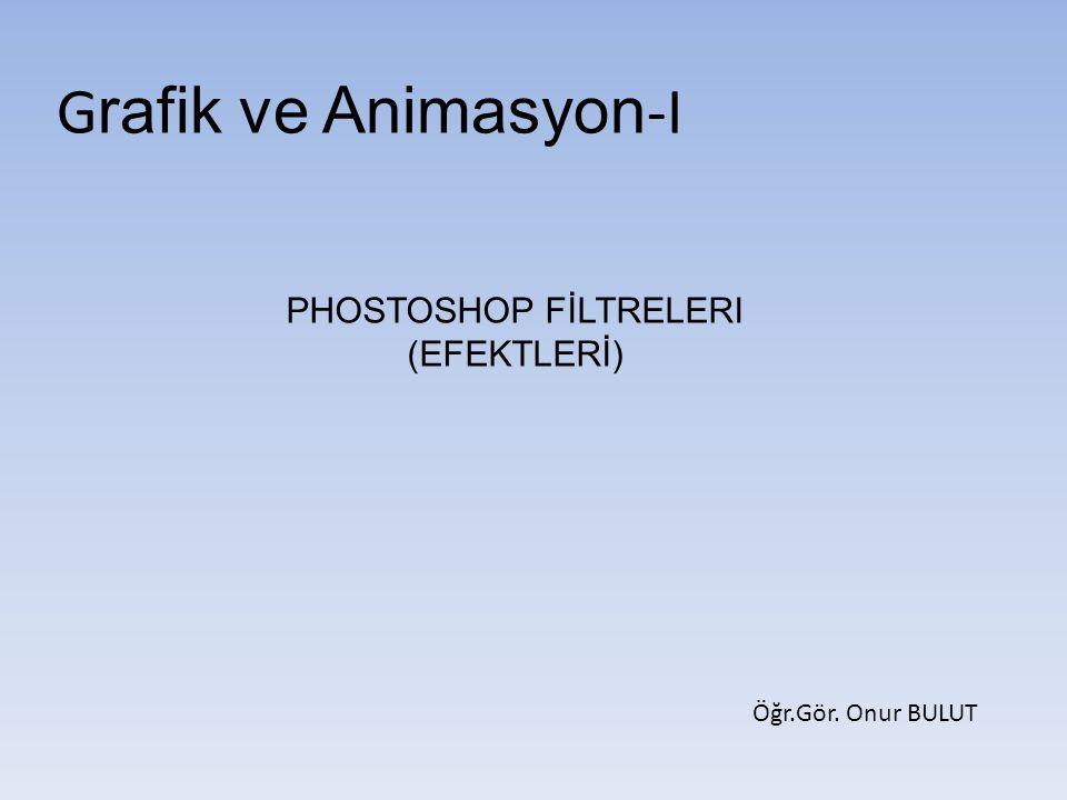 G rafik ve Animasyon -I PHOSTOSHOP FİLTRELERI (EFEKTLERİ) Öğr.Gör. Onur BULUT