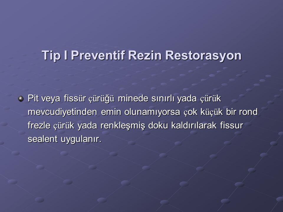 Tip I Preventif Rezin Restorasyon Pit veya fiss ü r çü r ü ğ ü minede sınırlı yada çü r ü k mevcudiyetinden emin olunamıyorsa ç ok k üçü k bir rond fr
