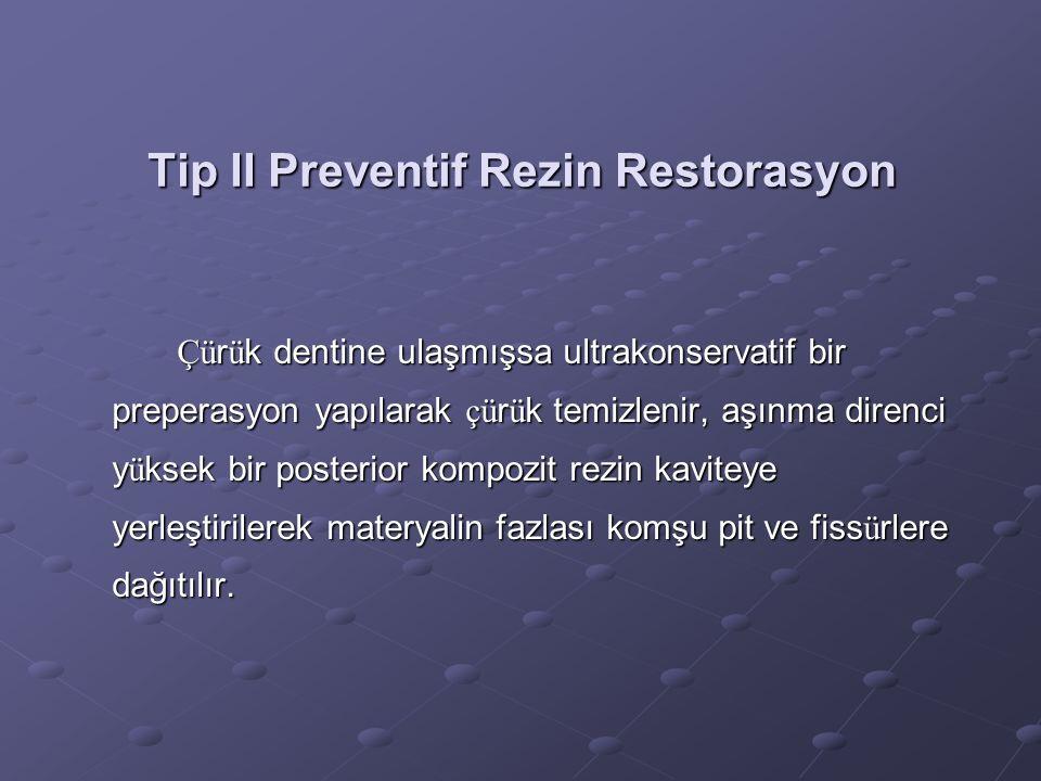 Tip II Preventif Rezin Restorasyon Çü r ü k dentine ulaşmışsa ultrakonservatif bir preperasyon yapılarak çü r ü k temizlenir, aşınma direnci y ü ksek
