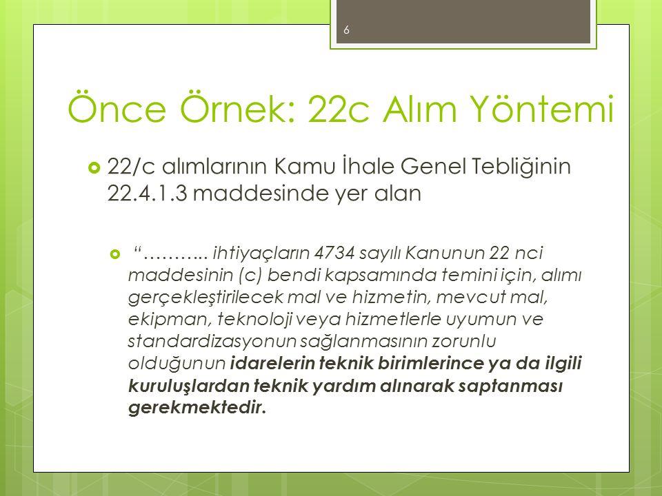 """Önce Örnek: 22c Alım Yöntemi  22/c alımlarının Kamu İhale Genel Tebliğinin 22.4.1.3 maddesinde yer alan  """"……….. ihtiyaçların 4734 sayılı Kanunun 22"""
