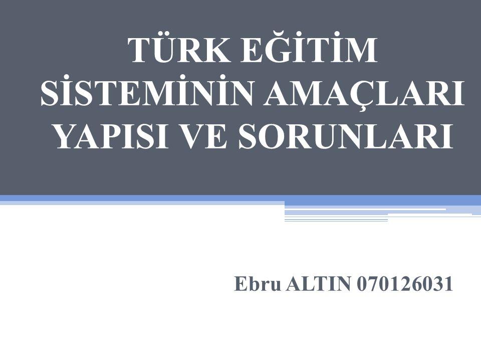 TÜRK EĞİTİM SİSTEMİNİN AMAÇLARI YAPISI VE SORUNLARI Ebru ALTIN 070126031