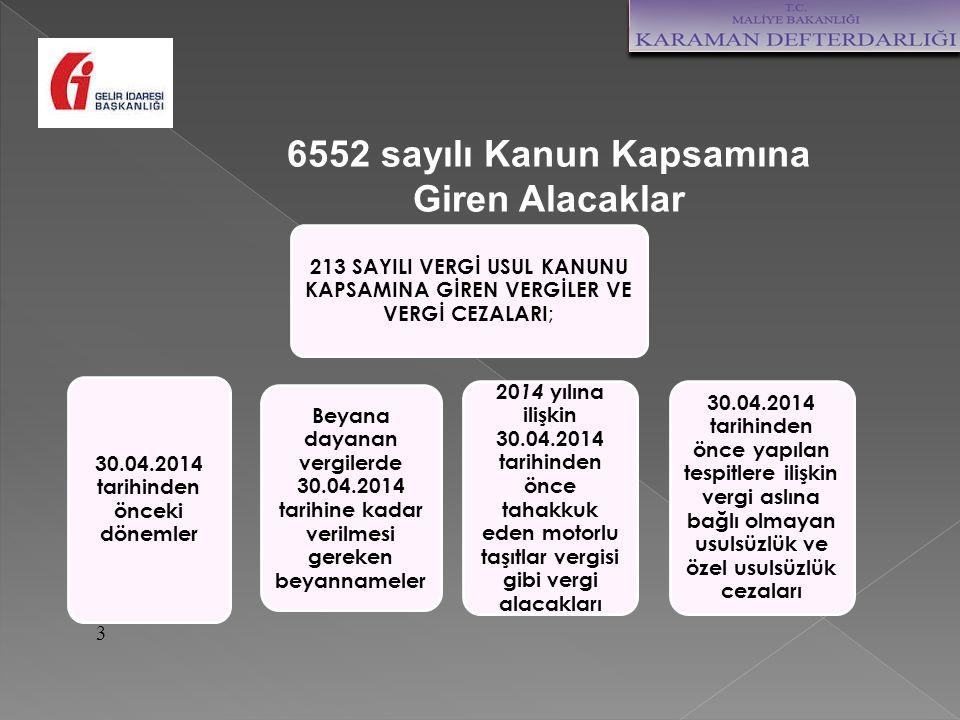 3 213 SAYILI VERGİ USUL KANUNU KAPSAMINA GİREN VERGİLER VE VERGİ CEZALARI ; 30.04.2014 tarihinden önceki dönemler Beyana dayanan vergilerde 30.04.2014 tarihine kadar verilmesi gereken beyannameler 20 14 yılına ilişkin 30.04.2014 tarihinden önce tahakkuk eden motorlu taşıtlar vergisi gibi vergi alacakları 30.04.2014 tarihinden önce yapılan tespitlere ilişkin vergi aslına bağlı olmayan usulsüzlük ve özel usulsüzlük cezaları 6552 sayılı Kanun Kapsamına Giren Alacaklar