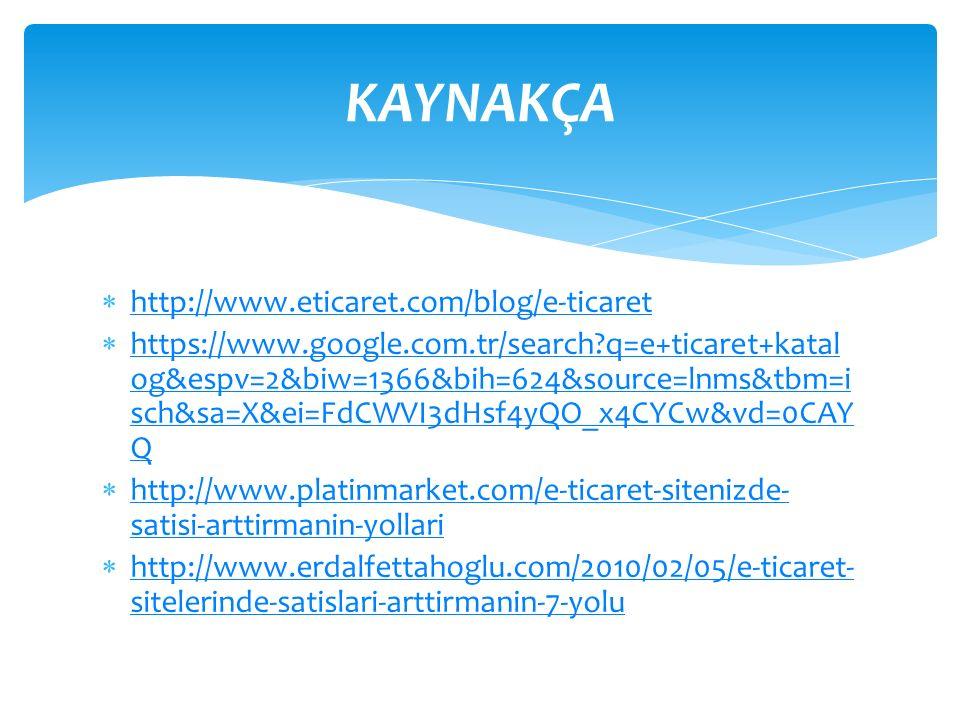  http://www.eticaret.com/blog/e-ticaret http://www.eticaret.com/blog/e-ticaret  https://www.google.com.tr/search q=e+ticaret+katal og&espv=2&biw=1366&bih=624&source=lnms&tbm=i sch&sa=X&ei=FdCWVI3dHsf4yQO_x4CYCw&vd=0CAY Q https://www.google.com.tr/search q=e+ticaret+katal og&espv=2&biw=1366&bih=624&source=lnms&tbm=i sch&sa=X&ei=FdCWVI3dHsf4yQO_x4CYCw&vd=0CAY Q  http://www.platinmarket.com/e-ticaret-sitenizde- satisi-arttirmanin-yollari http://www.platinmarket.com/e-ticaret-sitenizde- satisi-arttirmanin-yollari  http://www.erdalfettahoglu.com/2010/02/05/e-ticaret- sitelerinde-satislari-arttirmanin-7-yolu http://www.erdalfettahoglu.com/2010/02/05/e-ticaret- sitelerinde-satislari-arttirmanin-7-yolu KAYNAKÇA