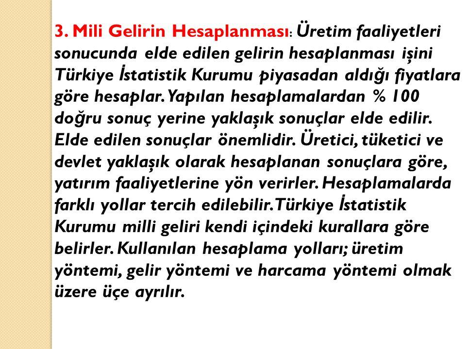3. Mili Gelirin Hesaplanması : Üretim faaliyetleri sonucunda elde edilen gelirin hesaplanması işini Türkiye İ statistik Kurumu piyasadan aldı ğ ı fiya