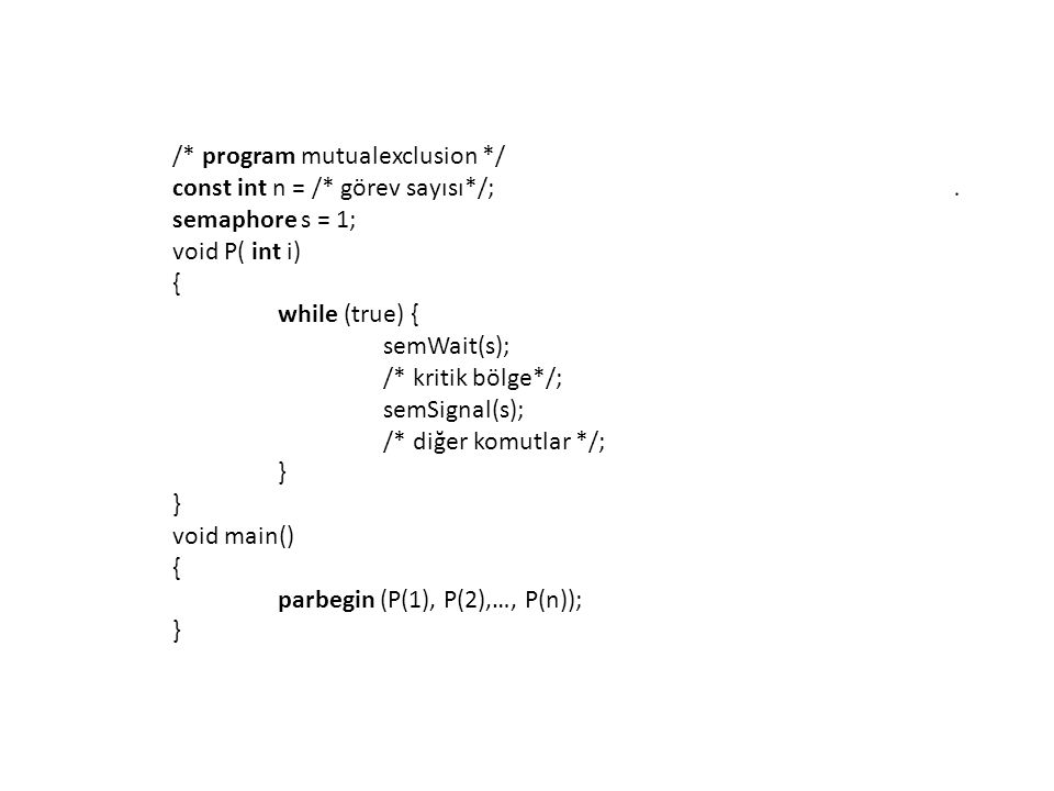 /* program mutualexclusion */ const int n = /* görev sayısı*/; semaphore s = 1; void P( int i) { while (true) { semWait(s); /* kritik bölge*/; semSign