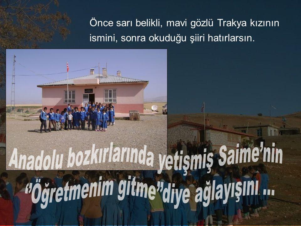 Sarı tek katlı bir bina, geniş bahçesi ile. Neler neler ekmiştin Mustafa'yla, Ayşe'yle, Filiz'le Sonra başka bir köy, başka bir okul...