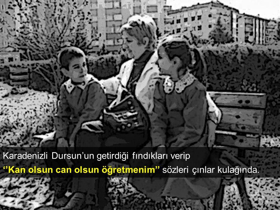 Karadenizli Dursun'un getirdiği fındıkları verip ''Kan olsun can olsun öğretmenim'' sözleri çınlar kulağında.