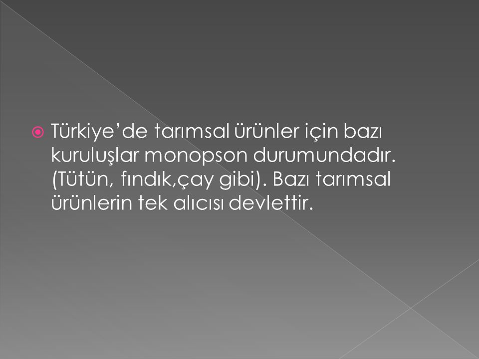  Türkiye'de tarımsal ürünler için bazı kuruluşlar monopson durumundadır. (Tütün, fındık,çay gibi). Bazı tarımsal ürünlerin tek alıcısı devlettir.