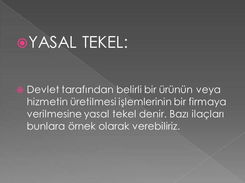  YASAL TEKEL:  Devlet tarafından belirli bir ürünün veya hizmetin üretilmesi işlemlerinin bir firmaya verilmesine yasal tekel denir. Bazı ilaçları b