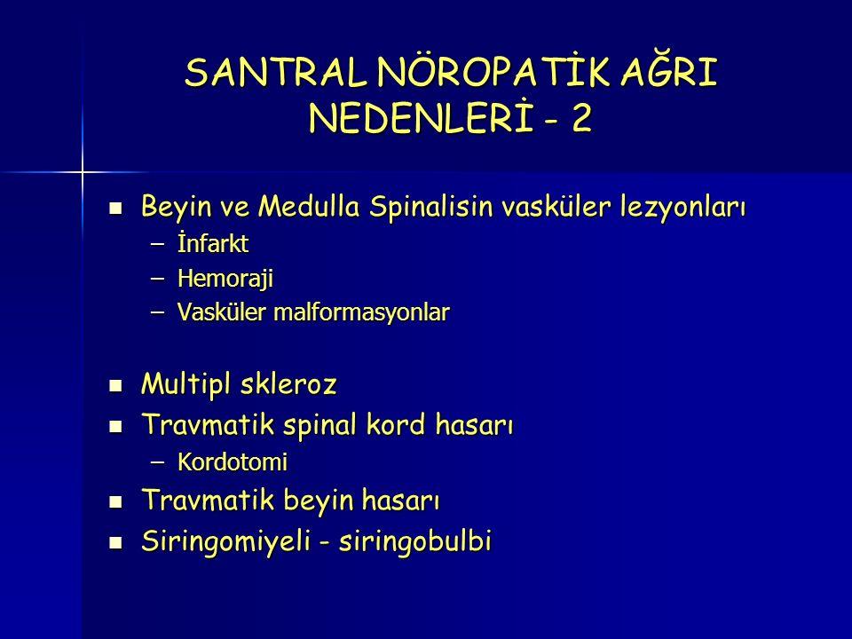 SANTRAL NÖROPATİK AĞRI NEDENLERİ - 2 Beyin ve Medulla Spinalisin vasküler lezyonları Beyin ve Medulla Spinalisin vasküler lezyonları –İnfarkt –Hemoraji –Vasküler malformasyonlar Multipl skleroz Multipl skleroz Travmatik spinal kord hasarı Travmatik spinal kord hasarı –Kordotomi Travmatik beyin hasarı Travmatik beyin hasarı Siringomiyeli - siringobulbi Siringomiyeli - siringobulbi