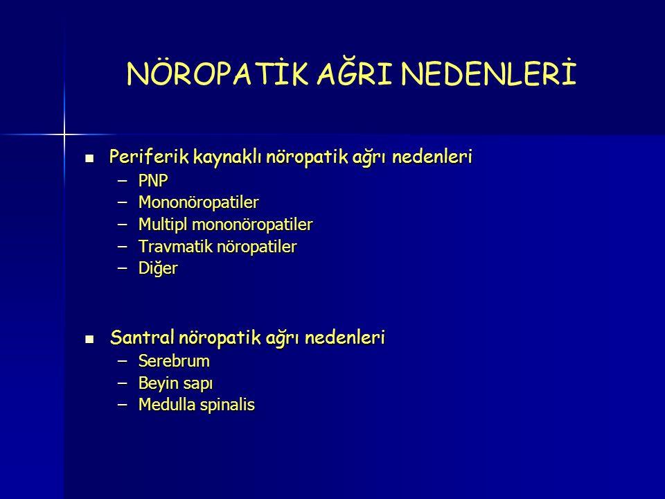 NÖROPATİK AĞRI NEDENLERİ Periferik kaynaklı nöropatik ağrı nedenleri Periferik kaynaklı nöropatik ağrı nedenleri –PNP –Mononöropatiler –Multipl mononöropatiler –Travmatik nöropatiler –Diğer Santral nöropatik ağrı nedenleri Santral nöropatik ağrı nedenleri –Serebrum –Beyin sapı –Medulla spinalis