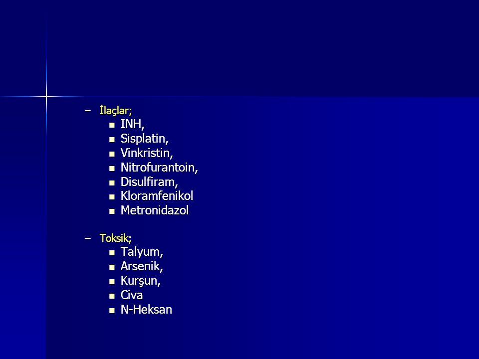 –İlaçlar; INH, INH, Sisplatin, Sisplatin, Vinkristin, Vinkristin, Nitrofurantoin, Nitrofurantoin, Disulfiram, Disulfiram, Kloramfenikol Kloramfenikol Metronidazol Metronidazol –Toksik; Talyum, Talyum, Arsenik, Arsenik, Kurşun, Kurşun, Civa Civa N-Heksan N-Heksan