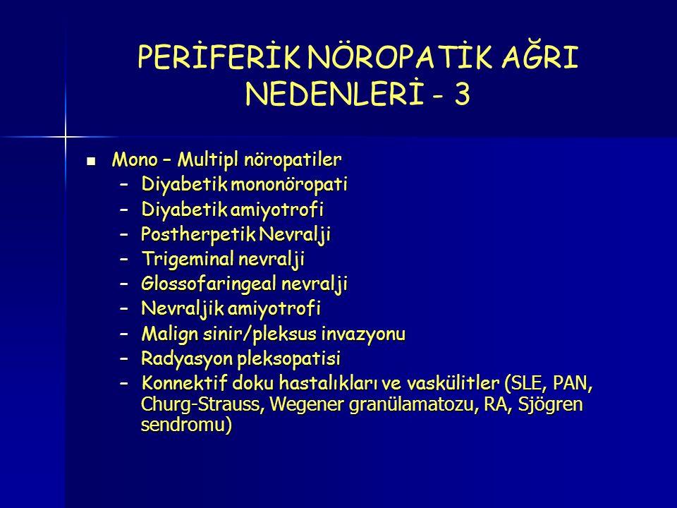 Mono – Multipl nöropatiler Mono – Multipl nöropatiler –Diyabetik mononöropati –Diyabetik amiyotrofi –Postherpetik Nevralji –Trigeminal nevralji –Glossofaringeal nevralji –Nevraljik amiyotrofi –Malign sinir/pleksus invazyonu –Radyasyon pleksopatisi –Konnektif doku hastalıkları ve vaskülitler ( SLE, PAN, Churg-Strauss, Wegener granülamatozu, RA, Sjögren sendromu) PERİFERİK NÖROPATİK AĞRI NEDENLERİ - 3
